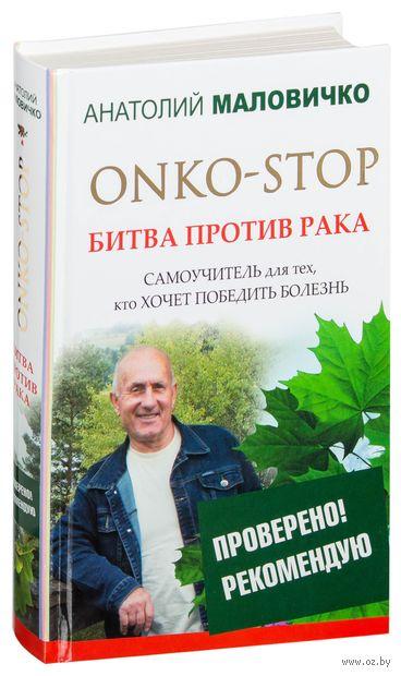 ONKO-STOP. Битва против рака. Самоучитель для тех, кто хочет победить болезнь. А. Маловичко