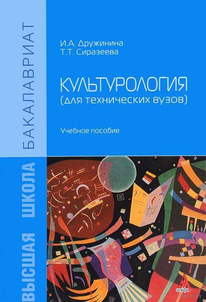 Культурология (для технических вузов). И. Дружинина, Т. Сиразеева