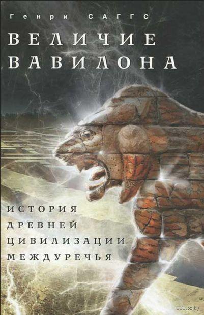 Величие Вавилона. История древней цивилизации Междуречья. Генри Саггс