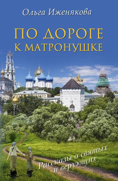 По дороге к Матронушке. Ольга Иженякова