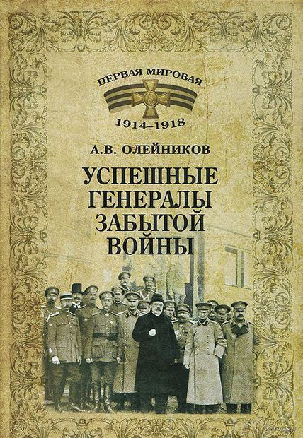 Успешные генералы забытой войны. Алексей Олейников