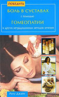 Победить боль в суставах с помощью гомеопатии и других нетрадиционных методов лечения. Риту Джайн
