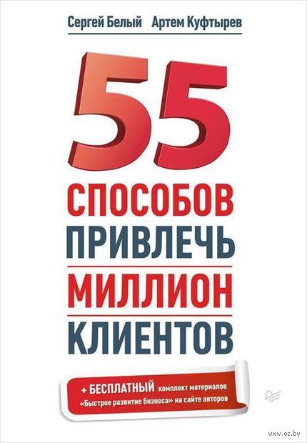 55 способов привлечь миллион клиентов. Сергей Белый, Артем Куфтырев
