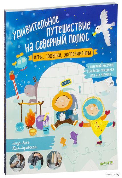 Удивительное путешествие на Северный полюс. Игры, поделки, эксперименты. Юлия Луговская, Лиза Арье