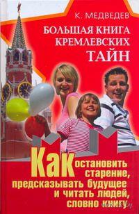 Большая книга кремлевских тайн. Как остановить старение, предсказывать будущее и читать людей, словно книгу. Константин Медведев