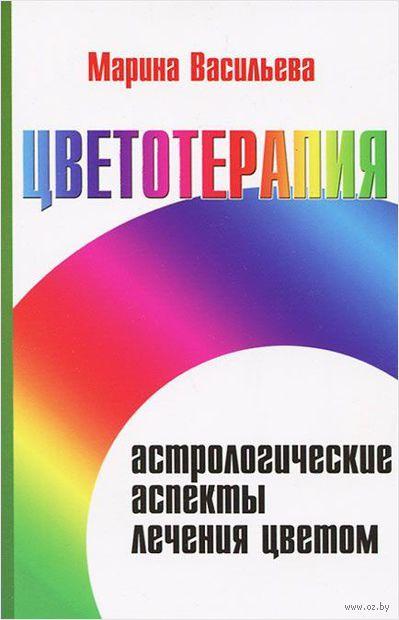 Цветотерапия. Астрологические аспекты лечения цветом. Марина Васильева