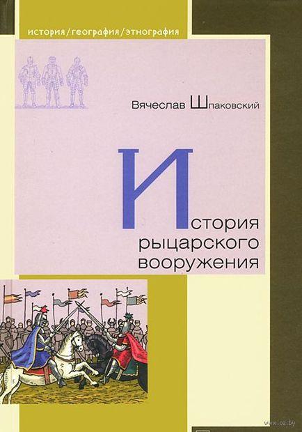 История рыцарского вооружения. Вячеслав Шпаковский