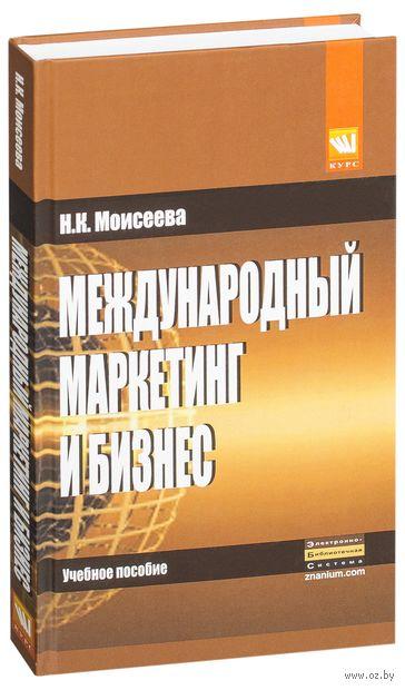 Международный маркетинг и бизнес. Нина Моисеева