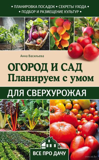 Огород и сад. Планируем с умом для сверхурожая. Анна Васильева