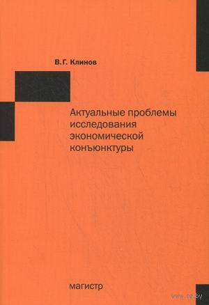 Актуальные проблемы исследования экономической конъюнктуры. Виленин Клинов