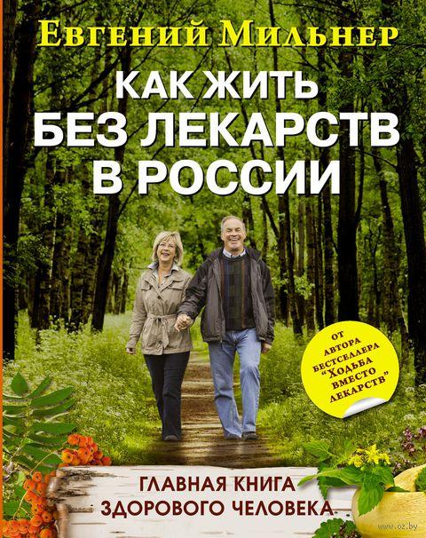 Как жить без лекарств в России. Главная книга здорового человека. Евгений Мильнер