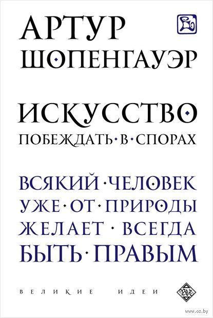 Искусство побеждать в спорах. Артур Шопенгауэр