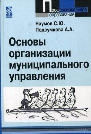 Основы организации муниципального управления. Сергей Наумов, Анна Подсумкова