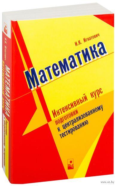 Математика. Интенсивный курс подготовки к централизованному тестированию. И. Игнатович