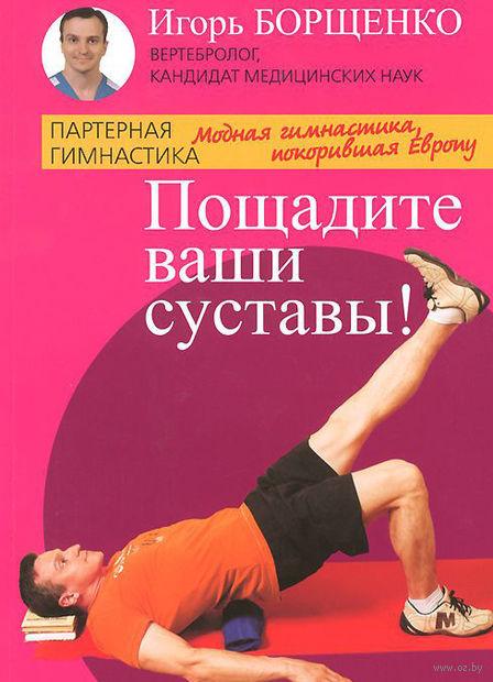 Пощадите ваши суставы. Игорь Борщенко