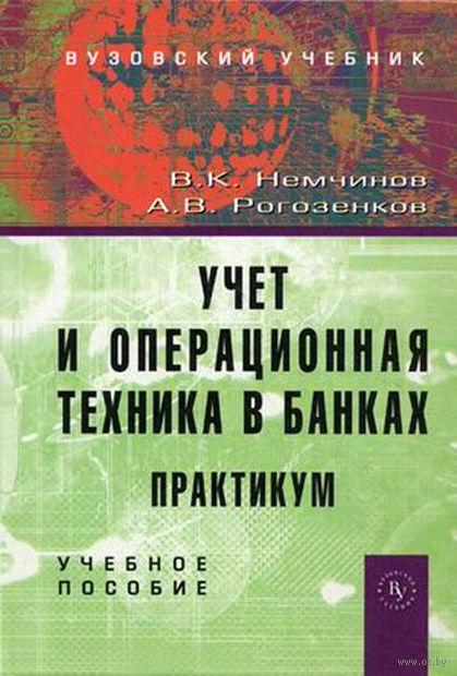 Учет и операционная техника в банках. Практикум. Александр Рогозенков, Валерий Немчинов
