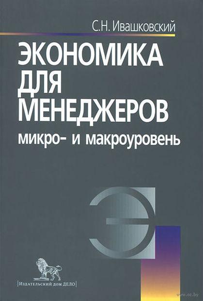 Экономика для менеджеров: микро- и макроуровень. Станислав Ивашковский
