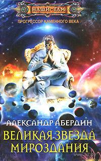 Прогрессор каменного века. Книга 4. Великая звезда мироздания. Александр Абердин