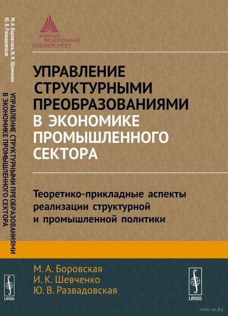 Управление структурными преобразованиями в экономике промышленного сектора. Теоретико-прикладные аспекты реализации структурной и промышленной политики