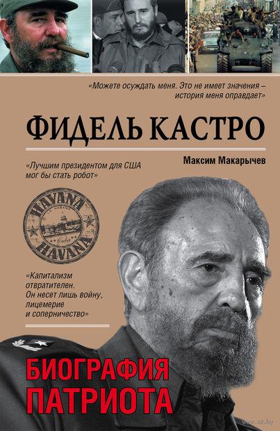 Фидель Кастро. Биография патриота. Максим Макарычев