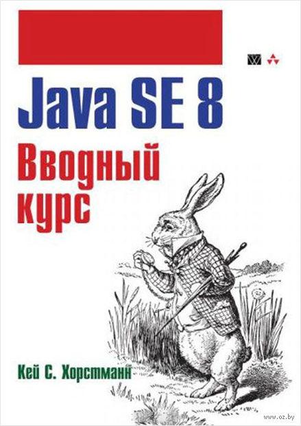 Java SE 8. Вводный курс. Кей Хорстманн
