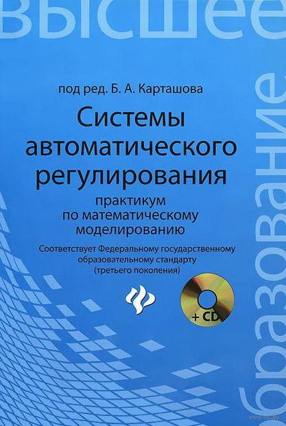 Системы автоматического регулирования. Практикум по математическому моделированию (+ CD). Борис Карташов, Александр Карташов, О. Козлов