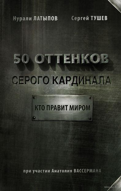 50 оттенков серого кардинала. Кто правит миром. Нурали Латыпов, Сергей  Тушев