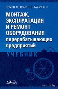 Монтаж, эксплуатация и ремонт оборудования перерабатывающих предприятий. Валерий Буйлов, Николай Юдаев, Феликс Рудик