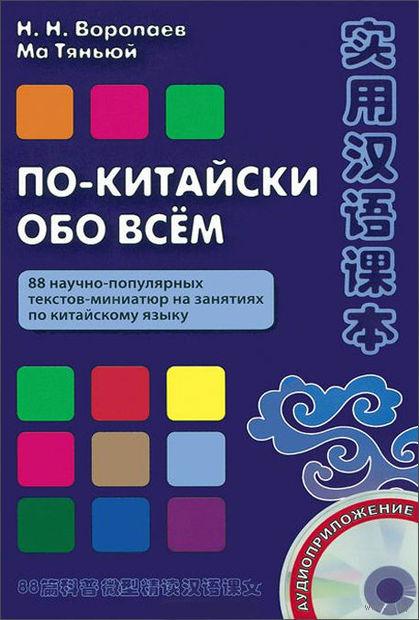 По-китайски обо всем. 88 научно-популярных текстов-миниатюр на занятиях по китайскому языку (+ CD). Николай Воропаев, Ма Тяньюй