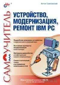 Устройство, модернизация, ремонт IBM PC. Самоучитель. Антон Трасковский