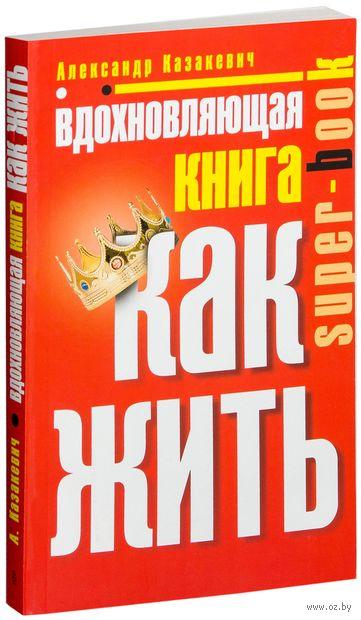 Вдохновляющая книга. Как жить. Александр Казакевич