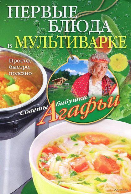 Первые блюда в мультиварке. Агафья Звонарева