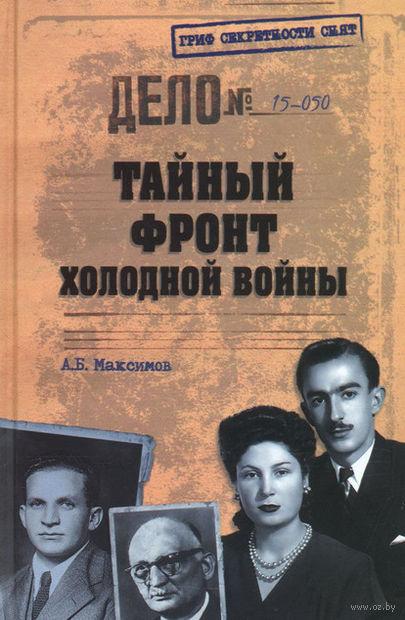 Тайный фронт холодной войны. Анатолий Максимов