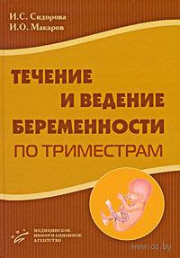 Течение и ведение беременности по триместрам. Ираида Сидорова, Игорь Макаров