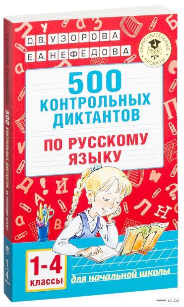 500 контрольных диктантов по русскому языку. 1- 4 класс. Ольга Узорова, Елена Нефедова