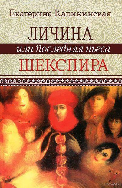 Личина, или Последняя пьеса Шекспира. Екатерина Каликинская