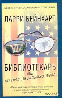 Библиотекарь, или Как украсть президентское кресло. Ларри Бейнхарт