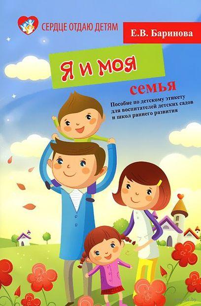 Я и моя семья. Пособие по детскому этикету для воспитателей детских садов и школ раннего развития. Елена Баринова