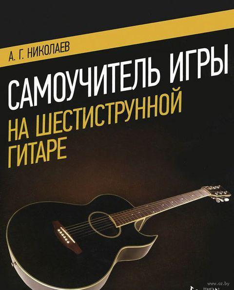 Самоучитель игры на шестиструнной гитаре. Учебное пособие. А. Николаев