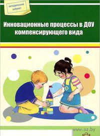Инновационные процессы в ДОУ компенсирующего вида. С. Босова, Л. Коротковских, Э. Злобина