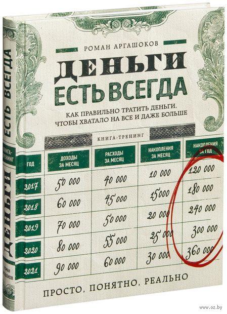 Деньги есть всегда. Как правильно тратить деньги, чтобы хватало на все и даже больше. Роман Аргашоков