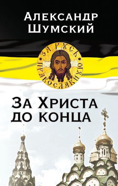 За Христа до конца. Александр Шумский