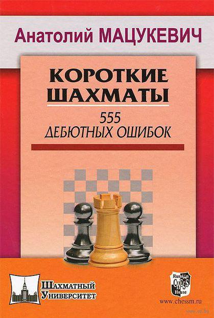 Короткие шахматы. 555 дебютных ошибок. Анатолий Мацукевич