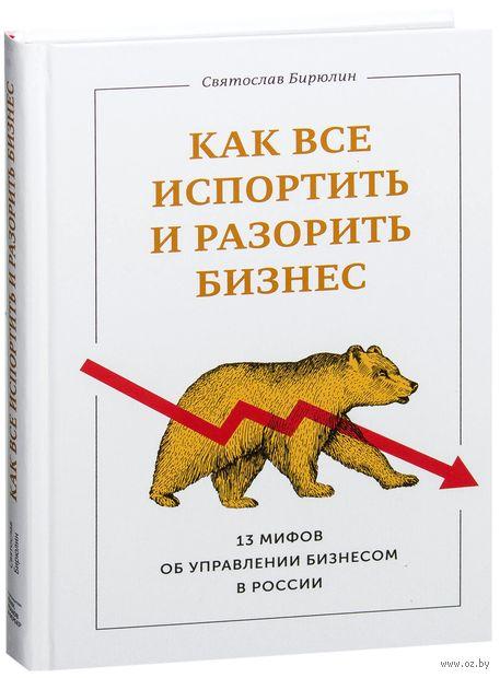 Как все испортить и разорить бизнес. 13 мифов об управлении бизнесом в России. Святослав Бирюлин