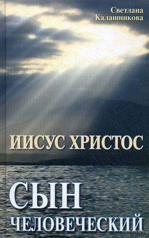 Иисус Христос - сын человеческий. Светлана Калашникова