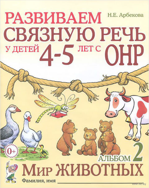 Развиваем связную речь у детей 4-5 лет с ОНР. Альбом 2. Мир животных. Нелли Арбекова