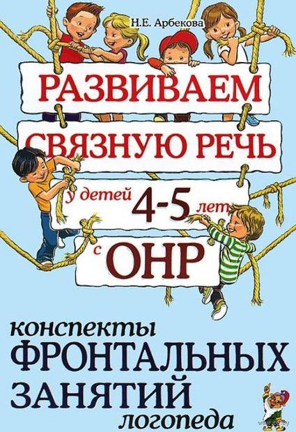 Развиваем связную речь у детей 4-5 лет с ОНР. Конспекты фронтальных занятий логопеда. Нелли Арбекова