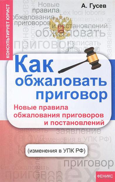 Как обжаловать приговор. Новые правила обжалования приговоров и постановлений. Антон Гусев