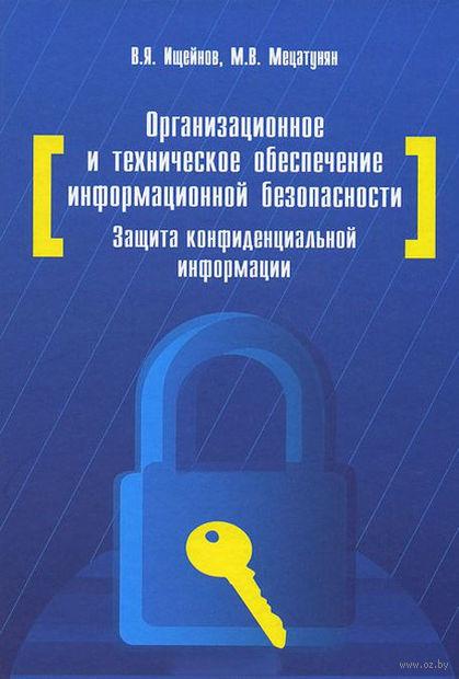 Организационное и техническое обеспечение информационной безопасности. Защита конфиденциальной информации. Вячеслав Ищейнов, Михаил Мецатунян
