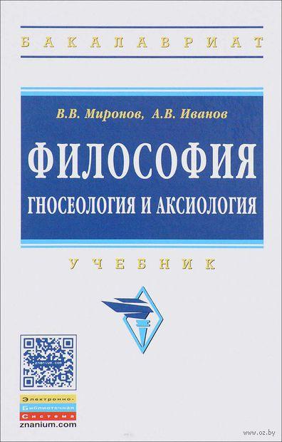 Философия. Гносеология и аксиология. В. Миронов, А. Иванов